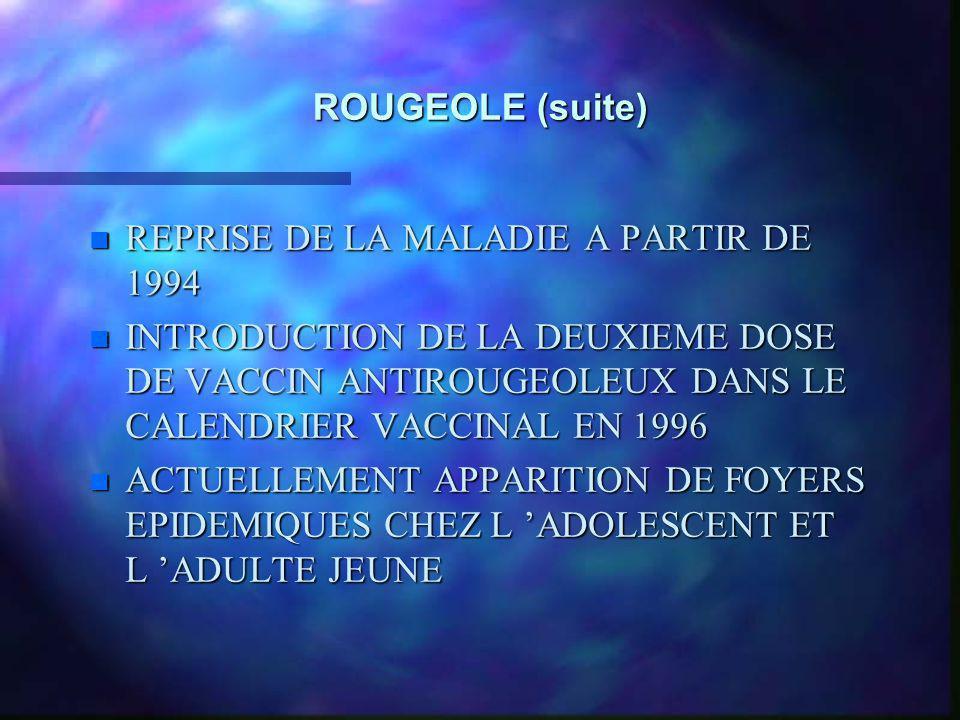 ROUGEOLE (suite) n REPRISE DE LA MALADIE A PARTIR DE 1994 n INTRODUCTION DE LA DEUXIEME DOSE DE VACCIN ANTIROUGEOLEUX DANS LE CALENDRIER VACCINAL EN 1