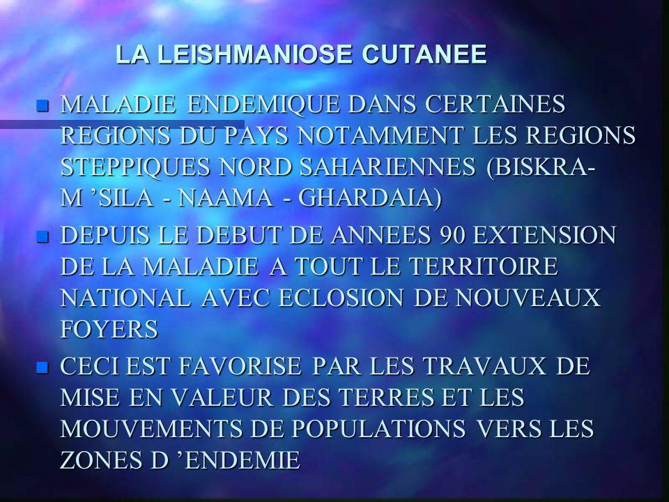 LA LEISHMANIOSE CUTANEE n MALADIE ENDEMIQUE DANS CERTAINES REGIONS DU PAYS NOTAMMENT LES REGIONS STEPPIQUES NORD SAHARIENNES (BISKRA- M SILA - NAAMA -
