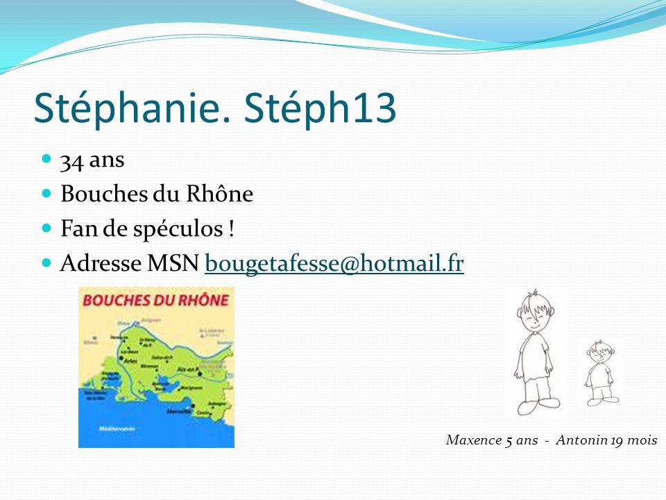 Stéphanie. Stéph13 34 ans Bouches du Rhône Fan de spéculos ! Adresse MSN bougetafesse@hotmail.frbougetafesse@hotmail.fr Maxence 5 ans - Antonin 19 moi