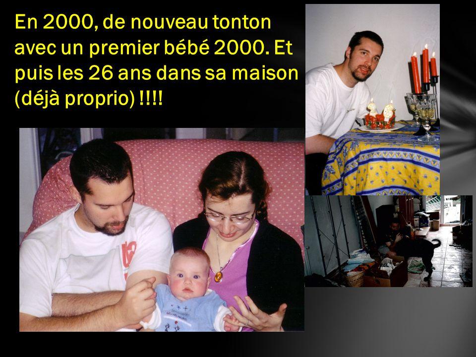 En 2000, de nouveau tonton avec un premier bébé 2000. Et puis les 26 ans dans sa maison (déjà proprio) !!!!