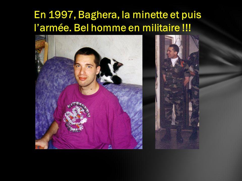 En 1997, Baghera, la minette et puis larmée. Bel homme en militaire !!!