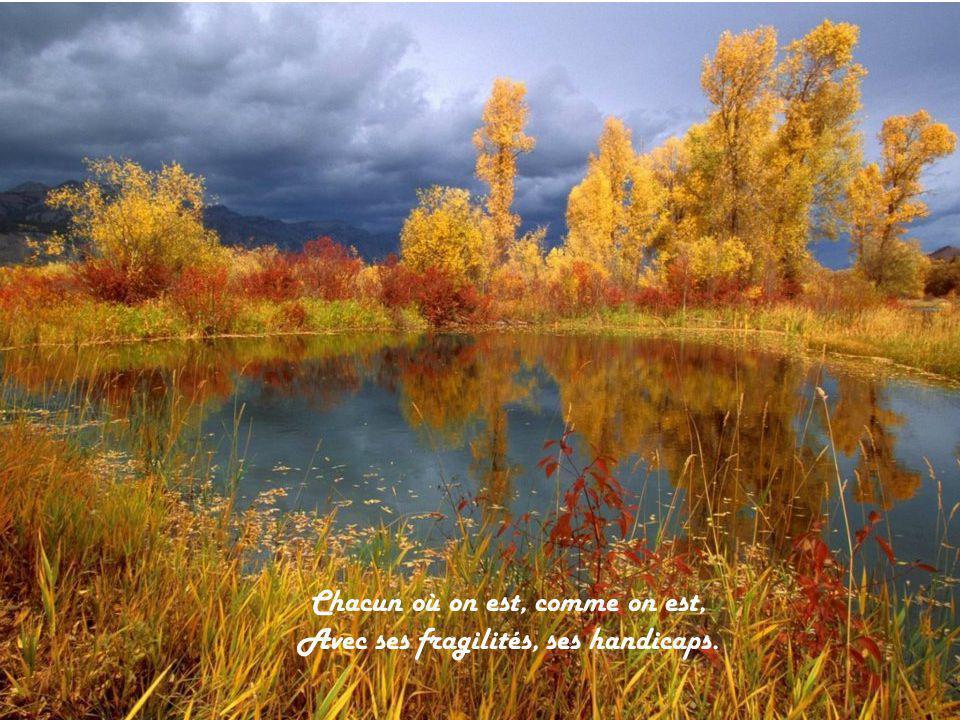Chacun où on est, comme on est, Avec ses fragilités, ses handicaps.