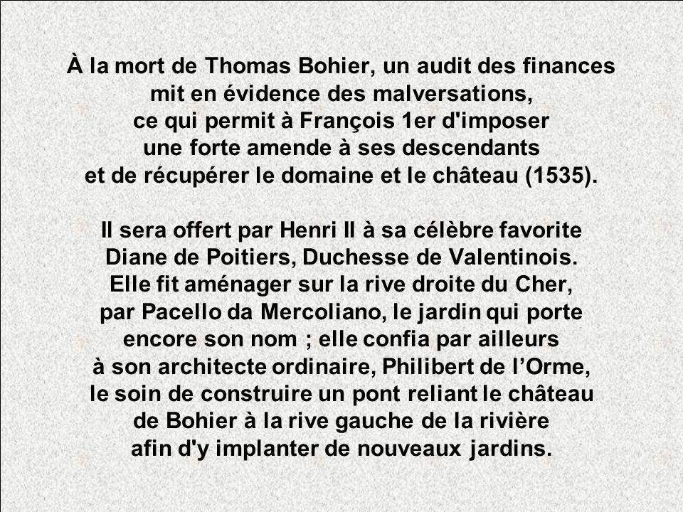 À la mort de Thomas Bohier, un audit des finances mit en évidence des malversations, ce qui permit à François 1er d imposer une forte amende à ses descendants et de récupérer le domaine et le château (1535).
