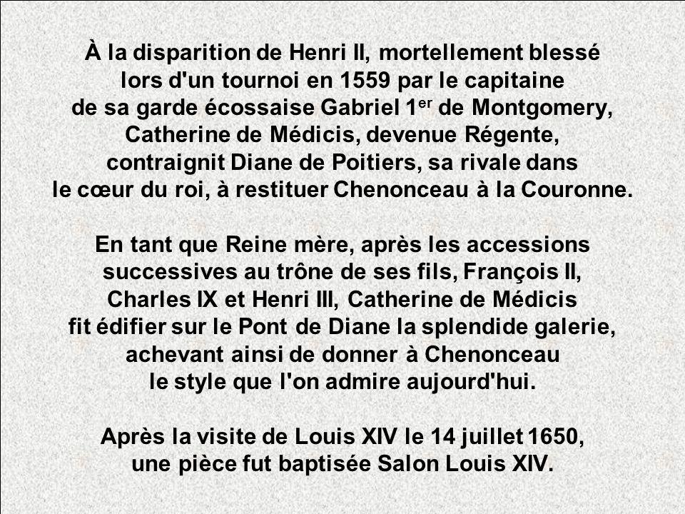 À la disparition de Henri II, mortellement blessé lors d un tournoi en 1559 par le capitaine de sa garde écossaise Gabriel 1 er de Montgomery, Catherine de Médicis, devenue Régente, contraignit Diane de Poitiers, sa rivale dans le cœur du roi, à restituer Chenonceau à la Couronne.