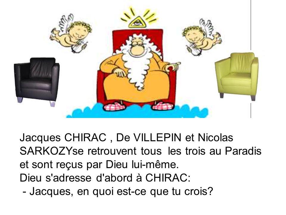 Jacques CHIRAC, De VILLEPIN et Nicolas SARKOZYse retrouvent tous les trois au Paradis et sont reçus par Dieu lui-même. Dieu s'adresse d'abord à CHIRAC