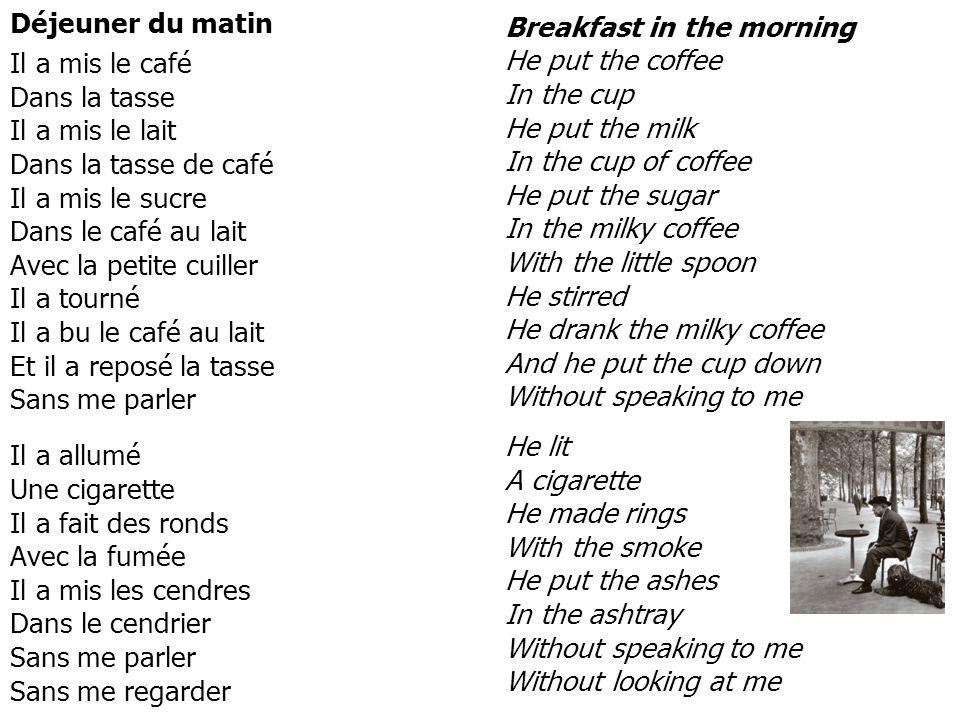 Déjeuner du matin Il a mis le café Dans la tasse Il a mis le lait Dans la tasse de café Il a mis le sucre Dans le café au lait Avec la petite cuiller
