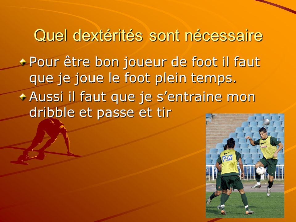 Quel dextérités sont nécessaire Pour être bon joueur de foot il faut que je joue le foot plein temps. Aussi il faut que je sentraine mon dribble et pa