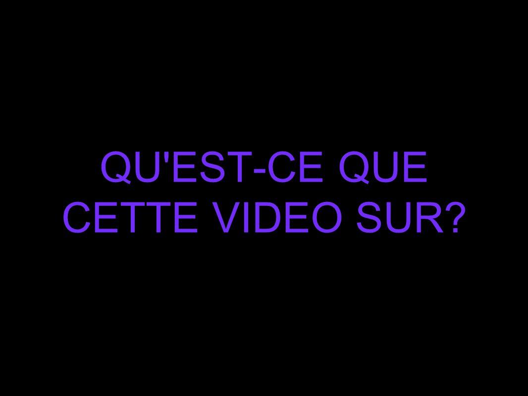 QU EST-CE QUE CETTE VIDEO SUR