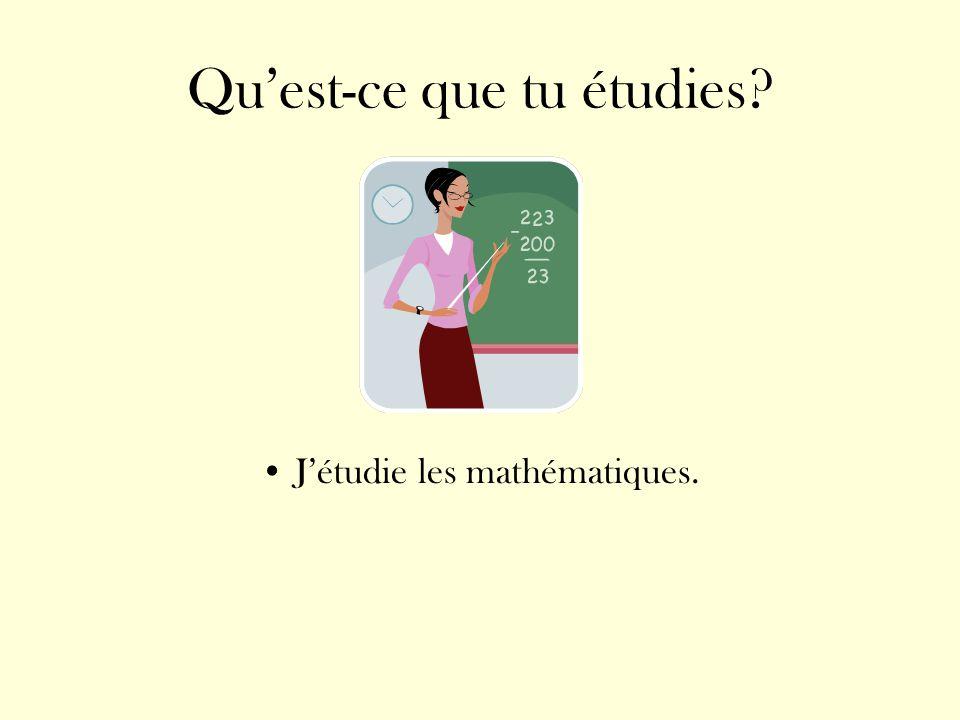 Quest-ce que tu étudies? Jétudie les mathématiques.