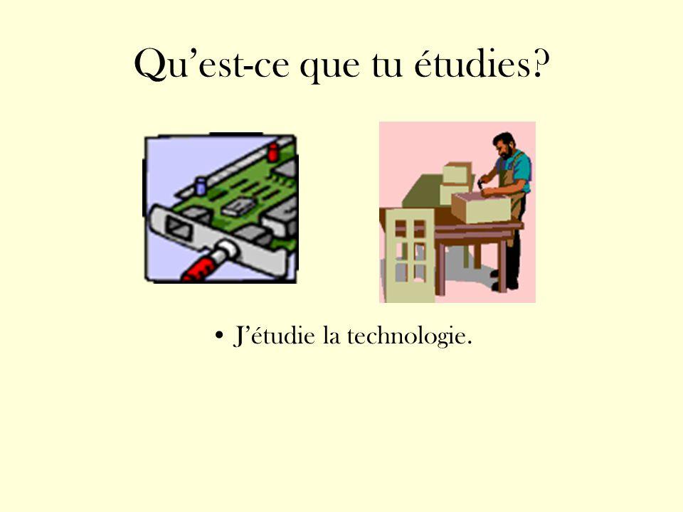 Quest-ce que tu étudies? Jétudie la technologie.