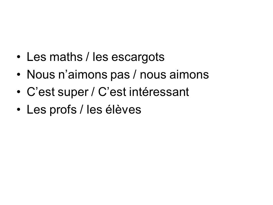 Les maths / les escargots Nous naimons pas / nous aimons Cest super / Cest intéressant Les profs / les élèves