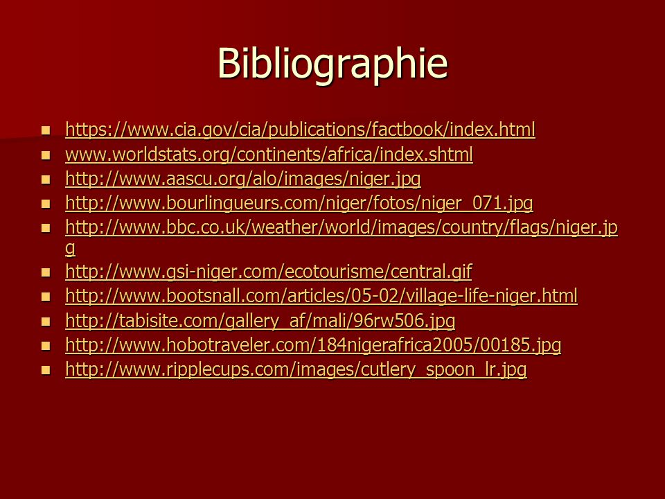 Bibliographie https://www.cia.gov/cia/publications/factbook/index.html https://www.cia.gov/cia/publications/factbook/index.html https://www.cia.gov/cia/publications/factbook/index.html www.worldstats.org/continents/africa/index.shtml www.worldstats.org/continents/africa/index.shtml www.worldstats.org/continents/africa/index.shtml http://www.aascu.org/alo/images/niger.jpg http://www.aascu.org/alo/images/niger.jpg http://www.aascu.org/alo/images/niger.jpg http://www.bourlingueurs.com/niger/fotos/niger_071.jpg http://www.bourlingueurs.com/niger/fotos/niger_071.jpg http://www.bourlingueurs.com/niger/fotos/niger_071.jpg http://www.bbc.co.uk/weather/world/images/country/flags/niger.jp g http://www.bbc.co.uk/weather/world/images/country/flags/niger.jp g http://www.bbc.co.uk/weather/world/images/country/flags/niger.jp g http://www.bbc.co.uk/weather/world/images/country/flags/niger.jp g http://www.gsi-niger.com/ecotourisme/central.gif http://www.gsi-niger.com/ecotourisme/central.gif http://www.gsi-niger.com/ecotourisme/central.gif http://www.bootsnall.com/articles/05-02/village-life-niger.html http://www.bootsnall.com/articles/05-02/village-life-niger.html http://www.bootsnall.com/articles/05-02/village-life-niger.html http://tabisite.com/gallery_af/mali/96rw506.jpg http://tabisite.com/gallery_af/mali/96rw506.jpg http://tabisite.com/gallery_af/mali/96rw506.jpg http://www.hobotraveler.com/184nigerafrica2005/00185.jpg http://www.hobotraveler.com/184nigerafrica2005/00185.jpg http://www.hobotraveler.com/184nigerafrica2005/00185.jpg http://www.ripplecups.com/images/cutlery_spoon_lr.jpg http://www.ripplecups.com/images/cutlery_spoon_lr.jpg http://www.ripplecups.com/images/cutlery_spoon_lr.jpg