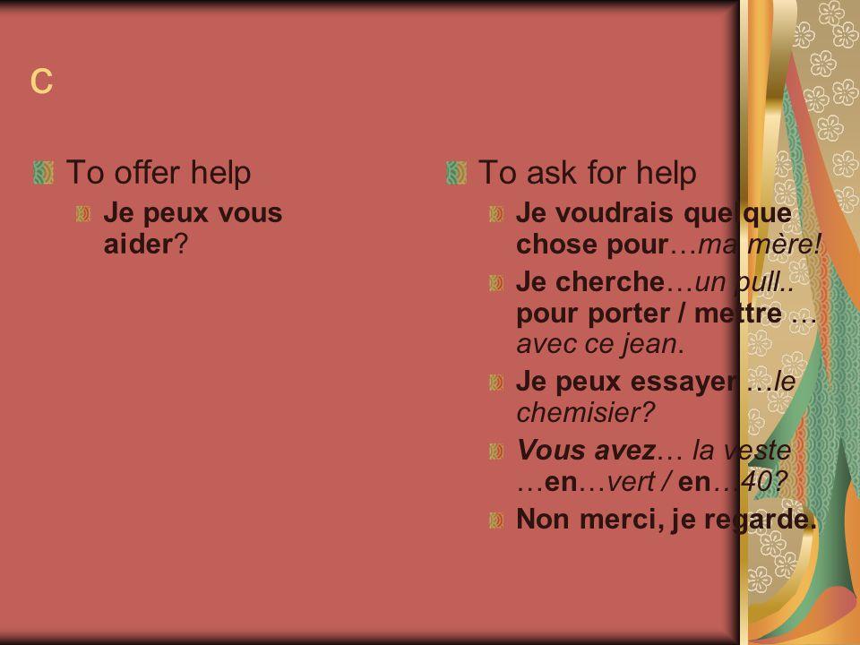 c To offer help Je peux vous aider? To ask for help Je voudrais quelque chose pour…ma mère! Je cherche…un pull.. pour porter / mettre … avec ce jean.