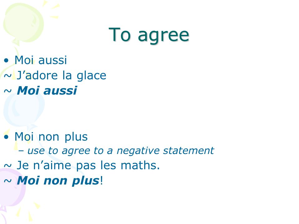 To agree Moi aussi ~ Jadore la glace ~ Moi aussi Moi non plus –use to agree to a negative statement ~ Je naime pas les maths.