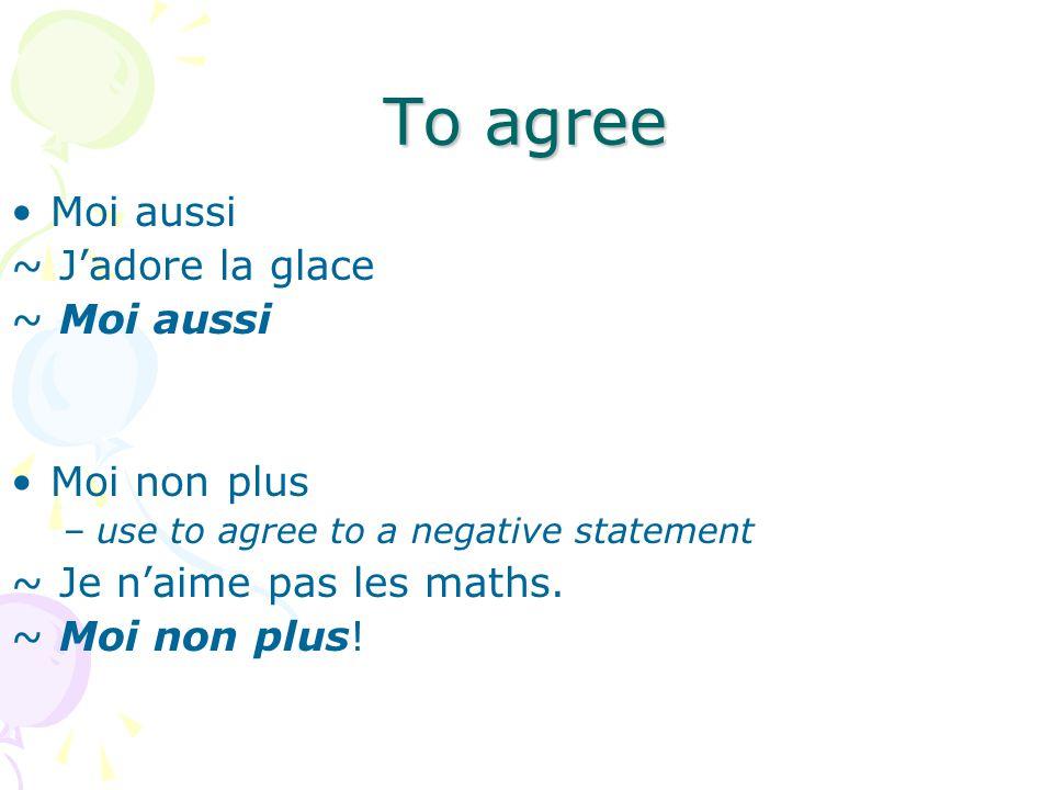 To agree Moi aussi ~ Jadore la glace ~ Moi aussi Moi non plus –use to agree to a negative statement ~ Je naime pas les maths. ~ Moi non plus!