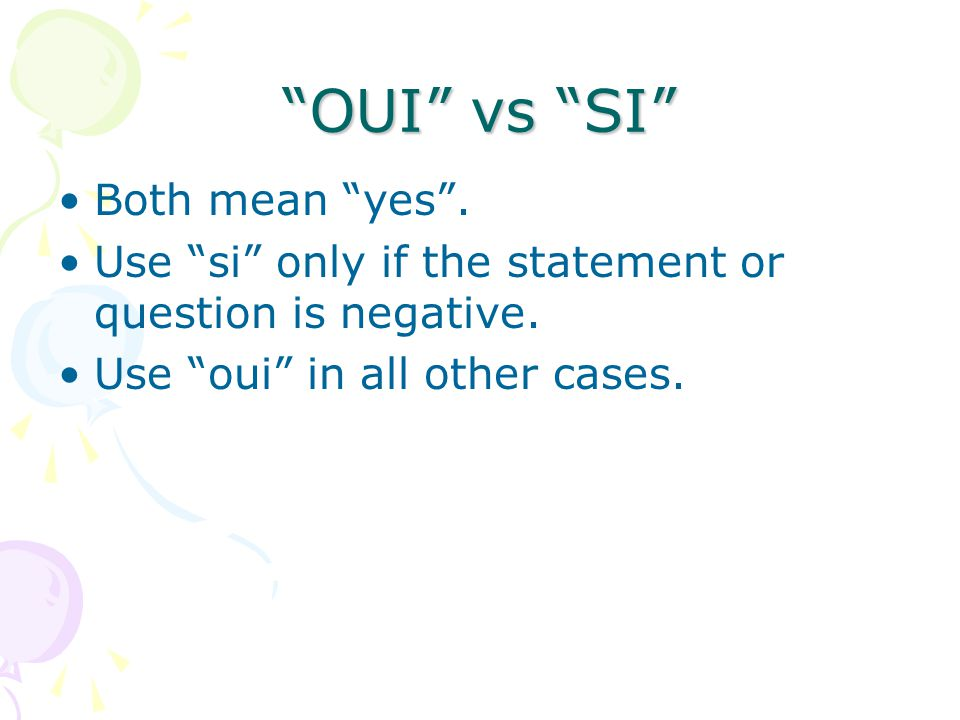 OUI vs SI Both mean yes.Use si only if the statement or question is negative.
