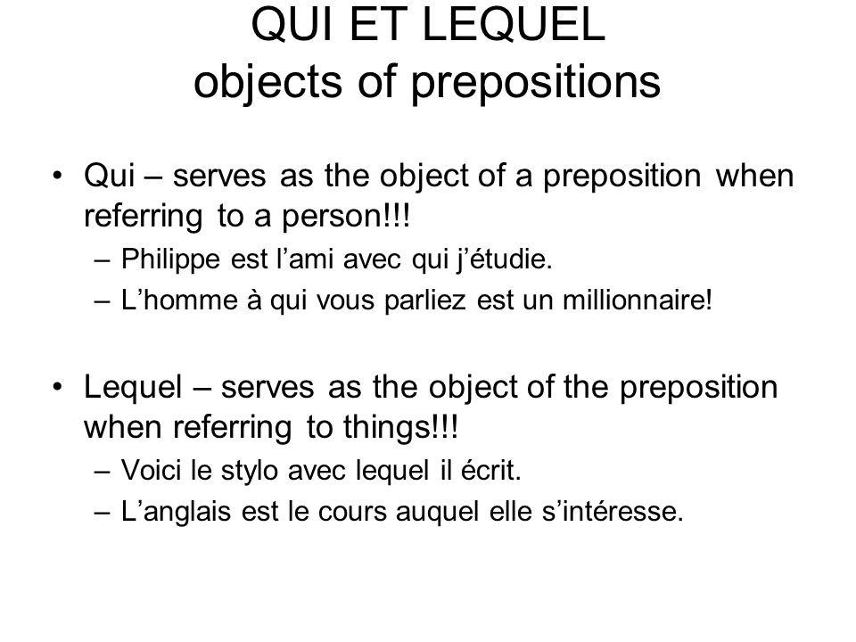 QUI ET LEQUEL objects of prepositions Qui – serves as the object of a preposition when referring to a person!!! –Philippe est lami avec qui jétudie. –