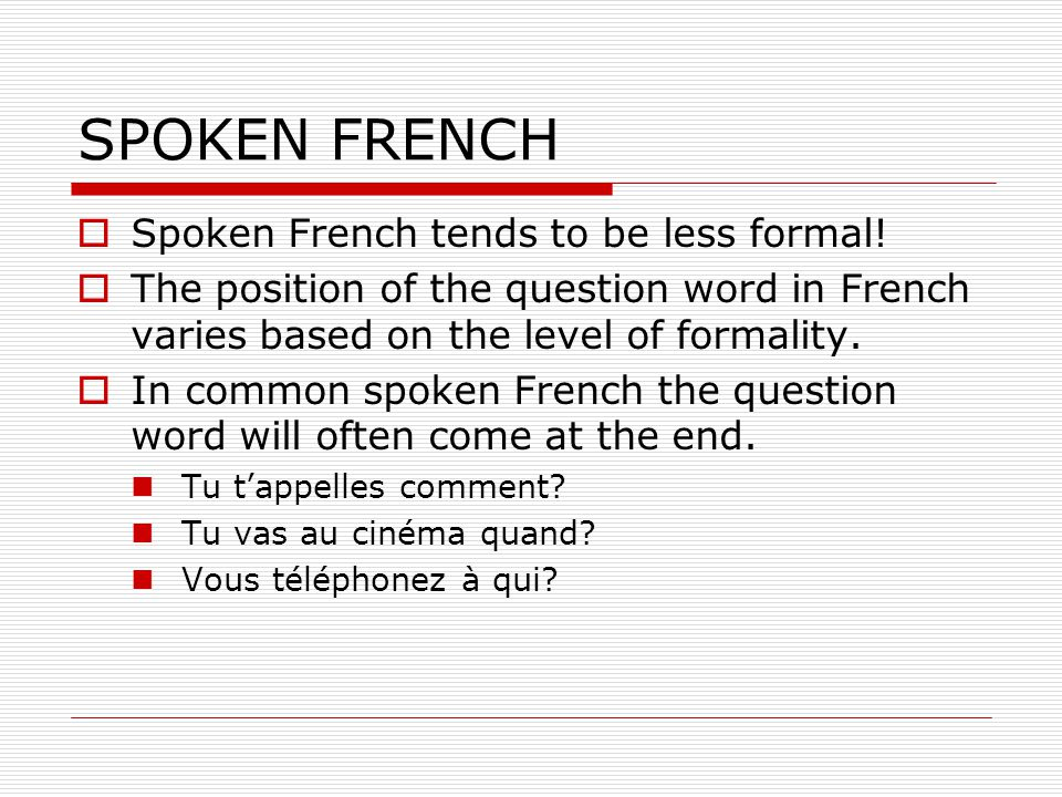 SPOKEN FRENCH Spoken French tends to be less formal.
