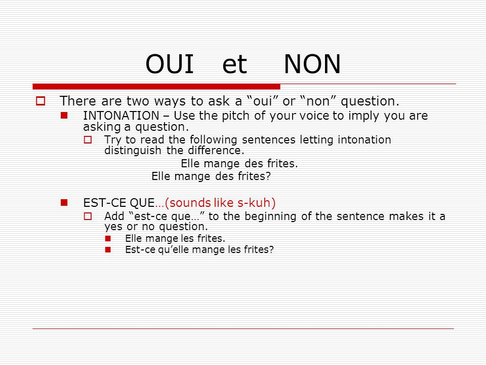 OUI et NON There are two ways to ask a oui or non question. INTONATION – Use the pitch of your voice to imply you are asking a question. Try to read t