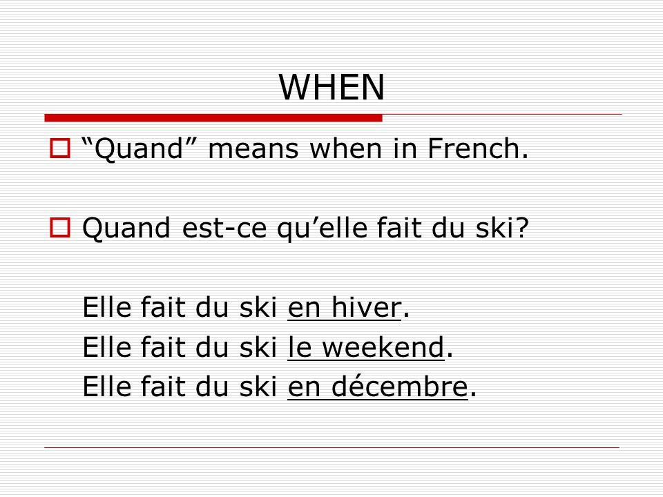 WHEN Quand means when in French. Quand est-ce quelle fait du ski? Elle fait du ski en hiver. Elle fait du ski le weekend. Elle fait du ski en décembre