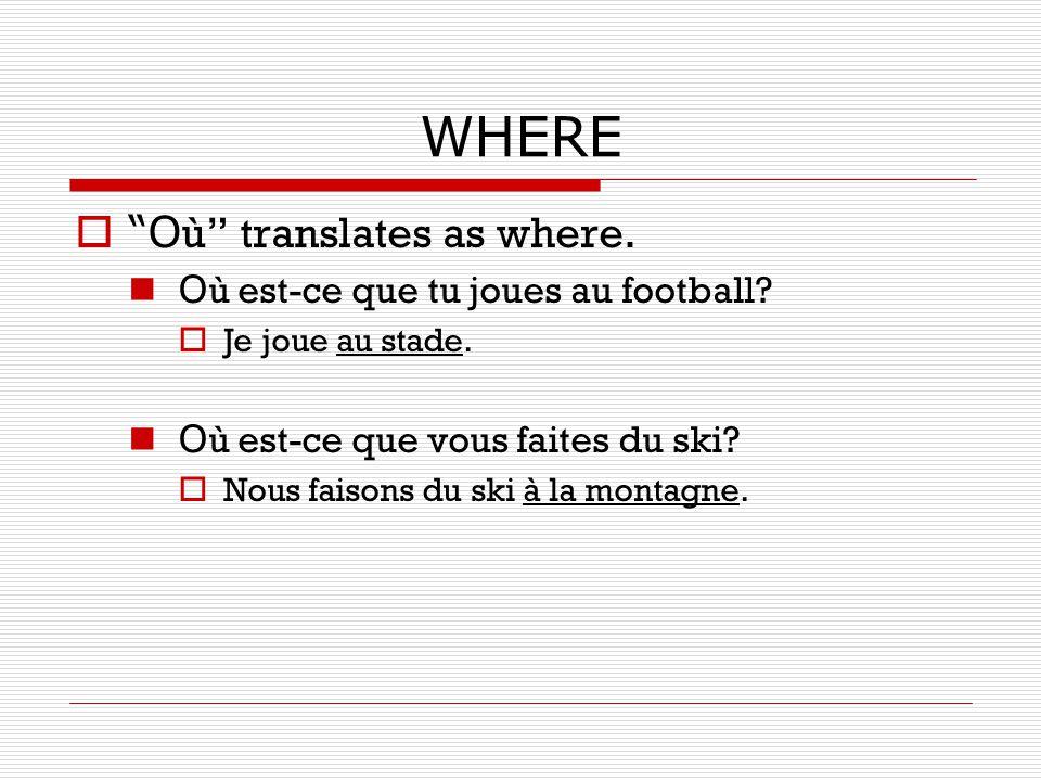 WHERE O ù translates as where. O ù est-ce que tu joues au football? Je joue au stade. O ù est-ce que vous faites du ski? Nous faisons du ski à la mont