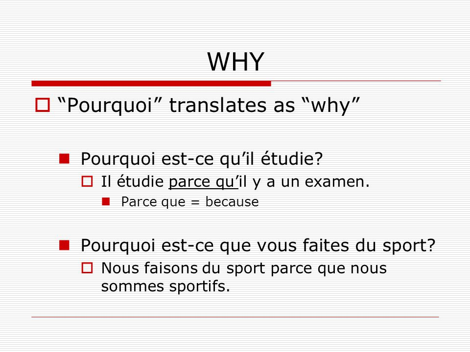 WHY Pourquoi translates as why Pourquoi est-ce quil étudie? Il étudie parce quil y a un examen. Parce que = because Pourquoi est-ce que vous faites du