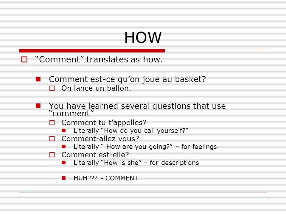 HOW Comment translates as how. Comment est-ce quon joue au basket? On lance un ballon. You have learned several questions that use comment Comment tu