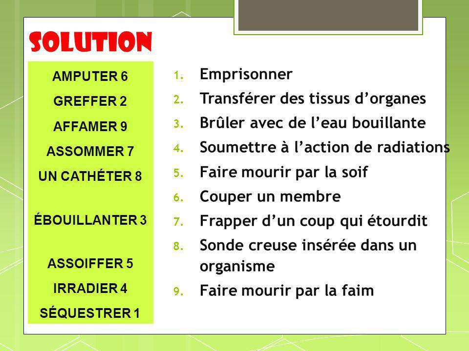 soluTION AMPUTER 6 GREFFER 2 AFFAMER 9 ASSOMMER 7 UN CATHÉTER 8 ÉBOUILLANTER 3 ASSOIFFER 5 IRRADIER 4 SÉQUESTRER 1 1. Emprisonner 2. Transférer des ti