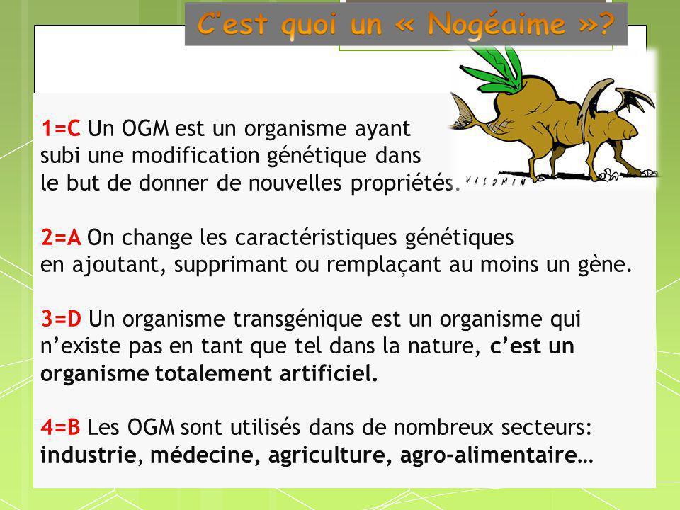 1=C Un OGM est un organisme ayant subi une modification génétique dans le but de donner de nouvelles propriétés. 2=A On change les caractéristiques gé
