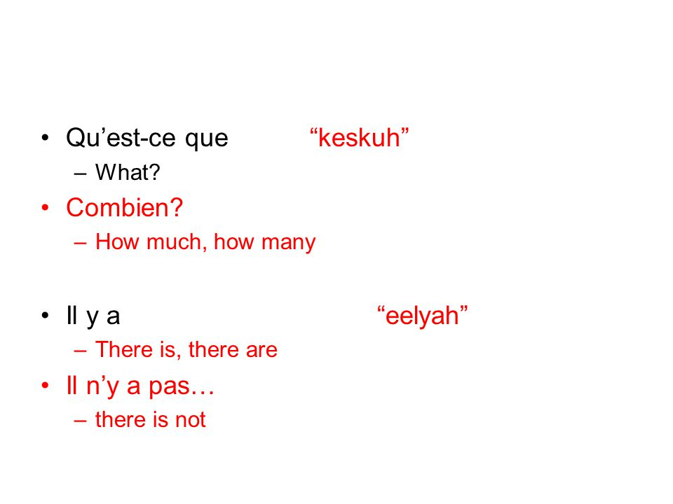 Quest-ce quekeskuh –What? Combien? –How much, how many Il y aeelyah –There is, there are Il ny a pas… –there is not