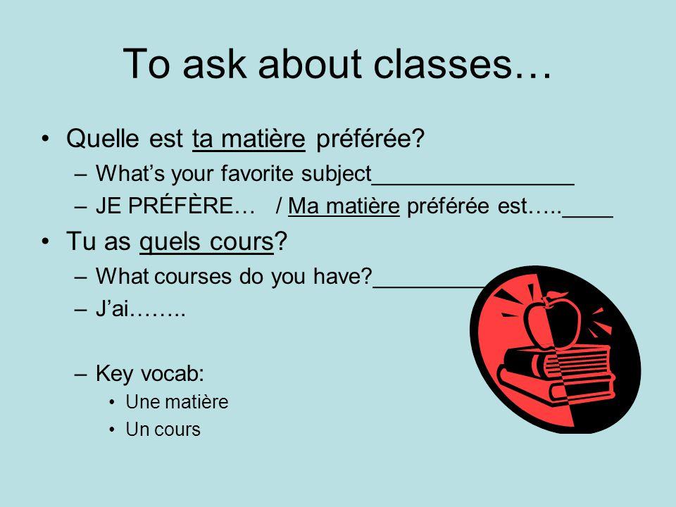 To ask about classes… Quelle est ta matière préférée.