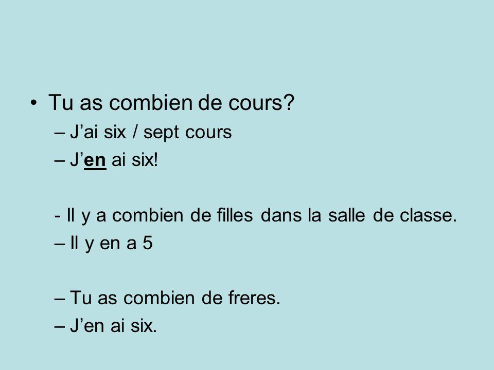 Tu as combien de cours. –Jai six / sept cours –Jen ai six.