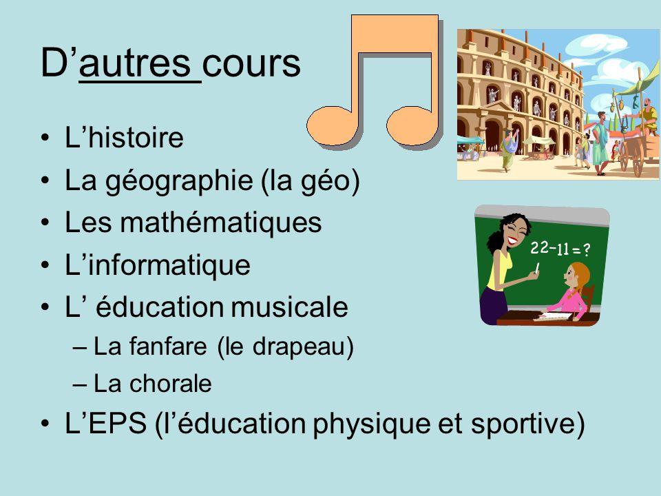 Dautres cours Lhistoire La géographie (la géo) Les mathématiques Linformatique L éducation musicale –La fanfare (le drapeau) –La chorale LEPS (léducation physique et sportive)