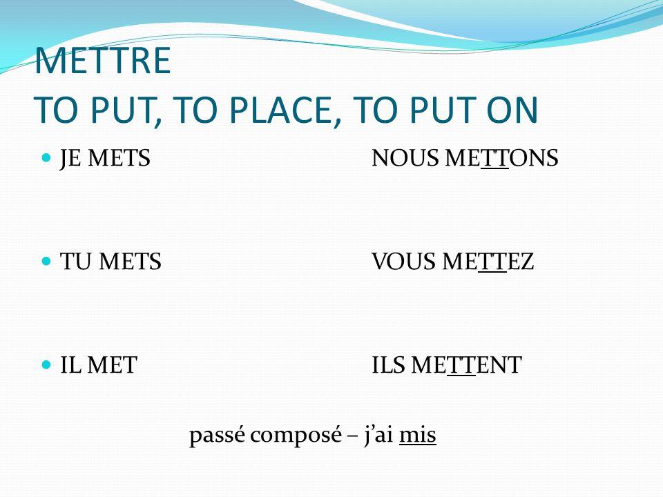 METTRE TO PUT, TO PLACE, TO PUT ON JE METSNOUS METTONS TU METSVOUS METTEZ IL METILS METTENT passé composé – jai mis