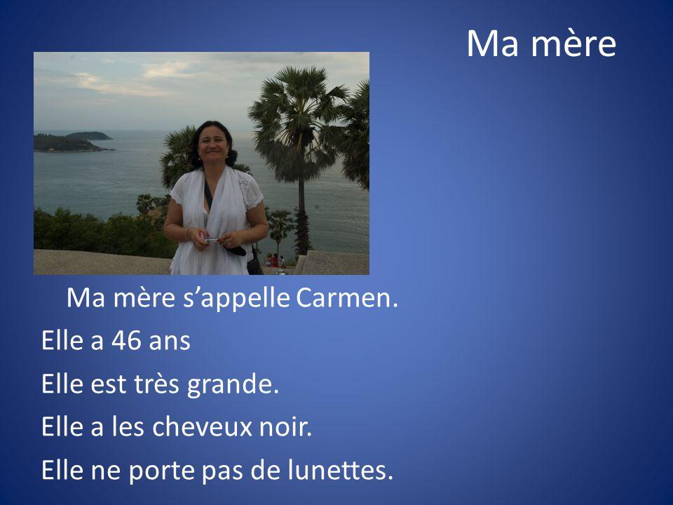 Ma mère Ma mère sappelle Carmen. Elle a 46 ans Elle est très grande. Elle a les cheveux noir. Elle ne porte pas de lunettes.