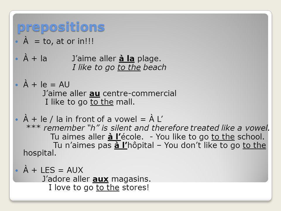 prepositions À = to, at or in!!! À + la Jaime aller à la plage. I like to go to the beach À + le = AU Jaime aller au centre-commercial I like to go to