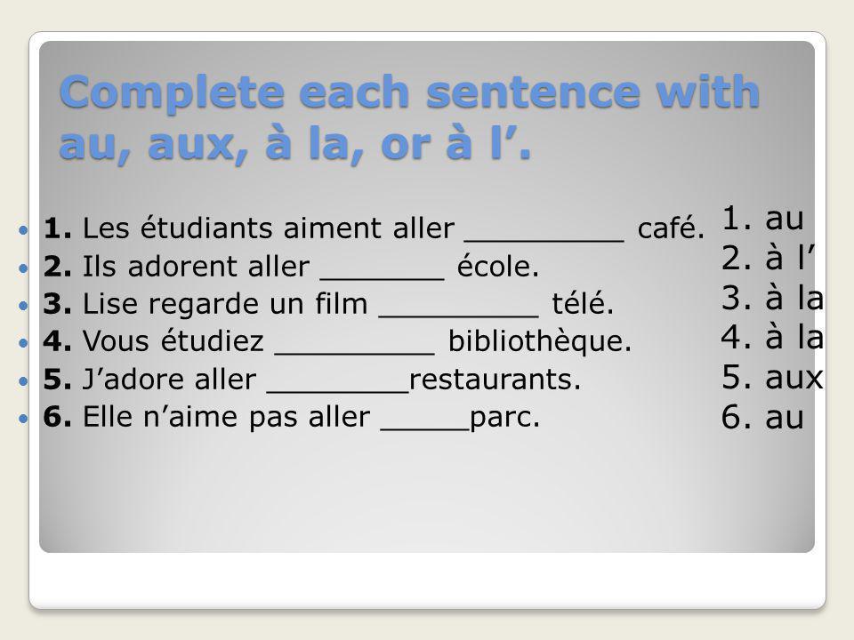 Complete each sentence with au, aux, à la, or à l. 1. Les étudiants aiment aller _________ café. 2. Ils adorent aller _______ école. 3. Lise regarde u