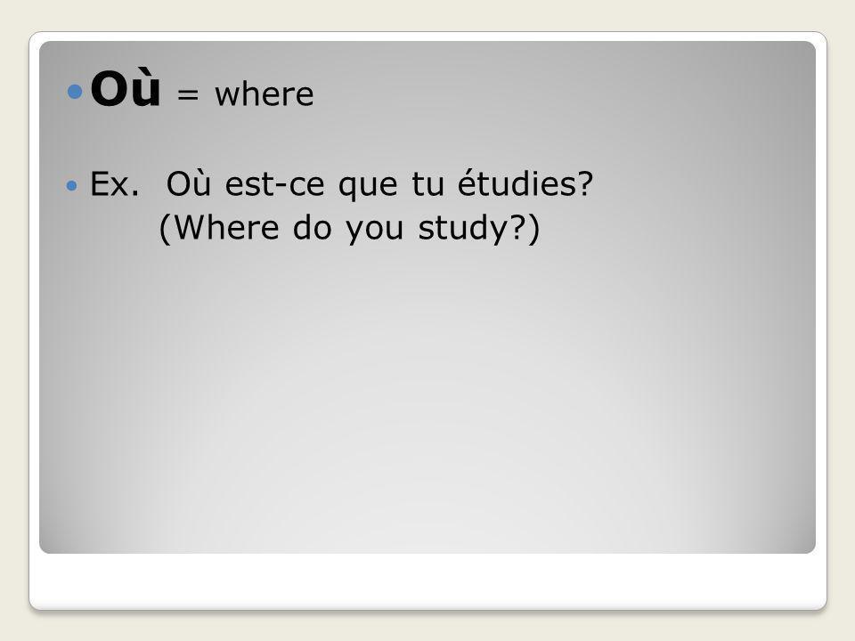 Où = where Ex. Où est-ce que tu étudies? (Where do you study?)