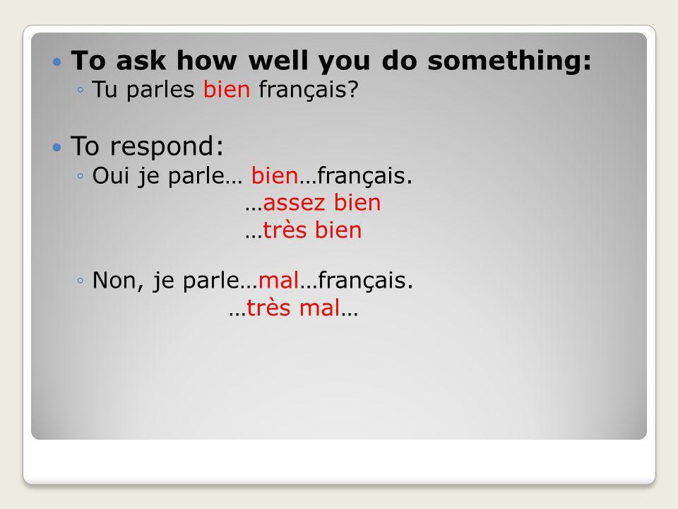 To ask how well you do something: Tu parles bien français? To respond: Oui je parle… bien…français. …assez bien …très bien Non, je parle…mal…français.