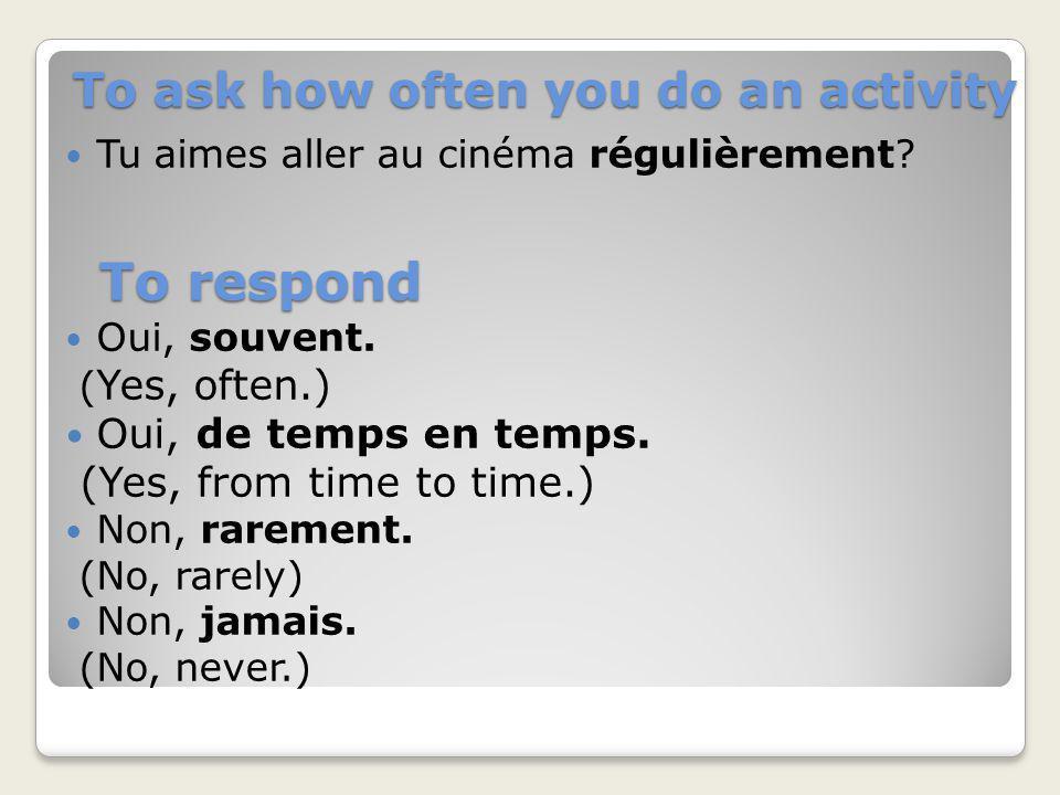 To ask how often you do an activity Tu aimes aller au cinéma régulièrement? Oui, souvent. ( Yes, often.) Oui, de temps en temps. (Yes, from time to ti