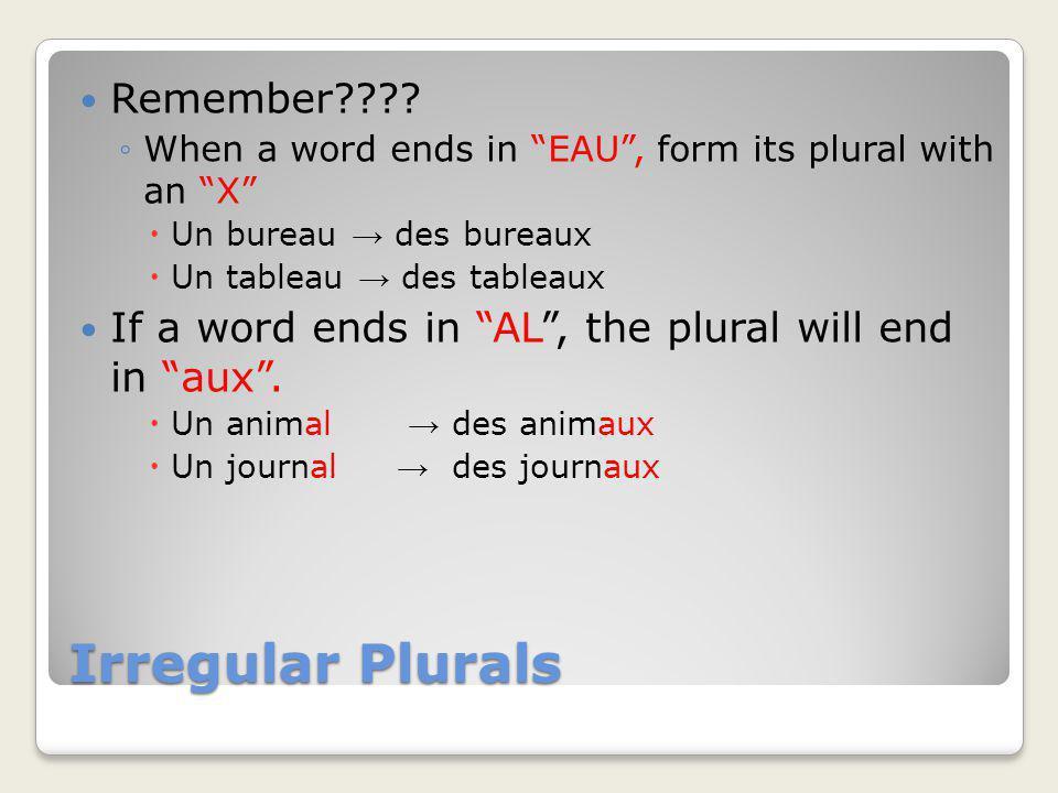 Irregular Plurals Remember???? When a word ends in EAU, form its plural with an X Un bureau des bureaux Un tableau des tableaux If a word ends in AL,