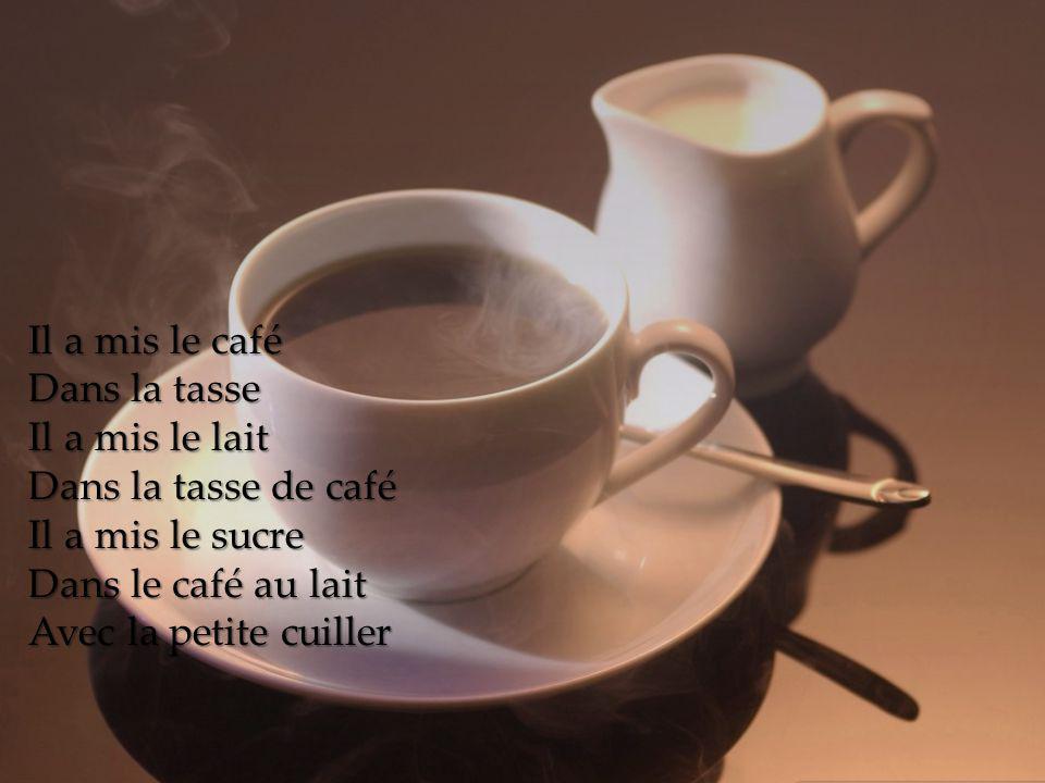 Il a mis le café Dans la tasse Il a mis le lait Dans la tasse de café Il a mis le sucre Dans le café au lait Avec la petite cuiller