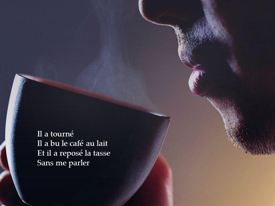 Il a tourné Il a bu le café au lait Et il a reposé la tasse Sans me parler
