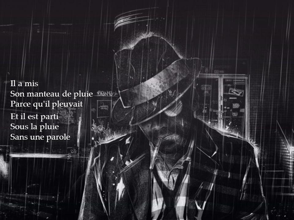Il a mis Son manteau de pluie Parce qu'il pleuvait Et il est parti Sous la pluie Sans une parole
