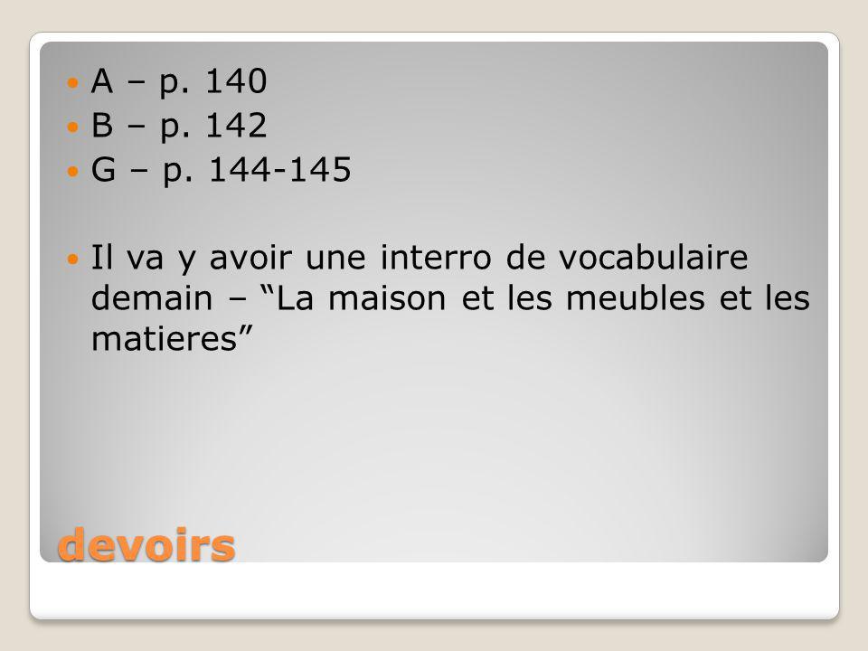 devoirs A – p. 140 B – p. 142 G – p. 144-145 Il va y avoir une interro de vocabulaire demain – La maison et les meubles et les matieres