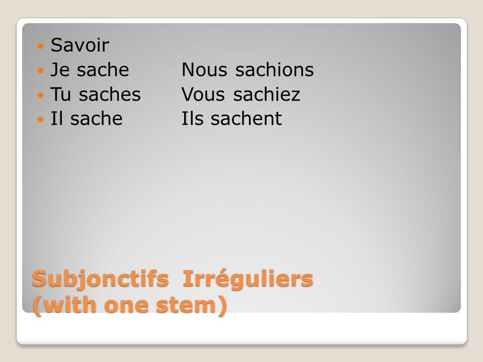 Subjonctifs Irréguliers (with one stem) Savoir Je sacheNous sachions Tu sachesVous sachiez Il sacheIls sachent
