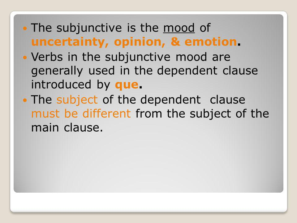 The subjunctive is the mood of uncertainty, opinion, & emotion. Verbs in the subjunctive mood are generally used in the dependent clause introduced by