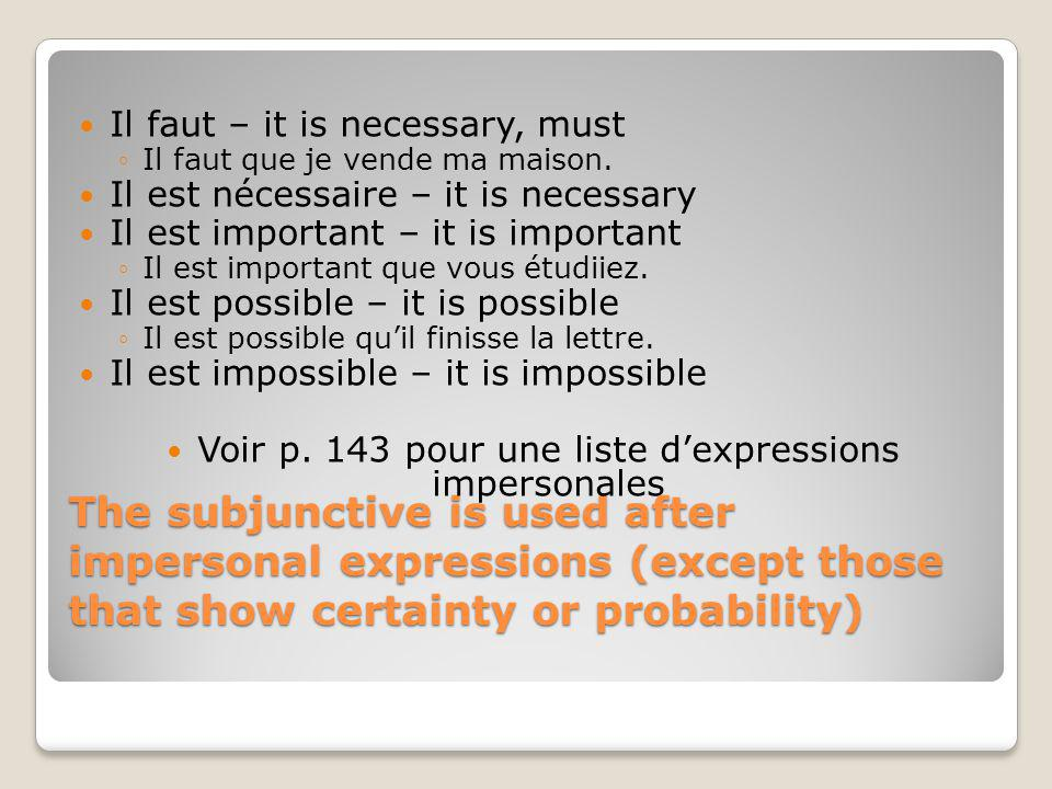 The subjunctive is used after impersonal expressions (except those that show certainty or probability) Il faut – it is necessary, must Il faut que je vende ma maison.