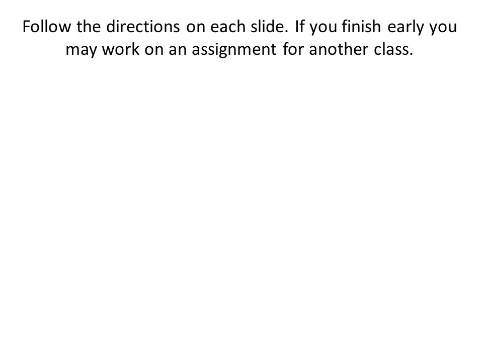 Follow the directions on each slide. If you finish early you may work on an assignment for another class.