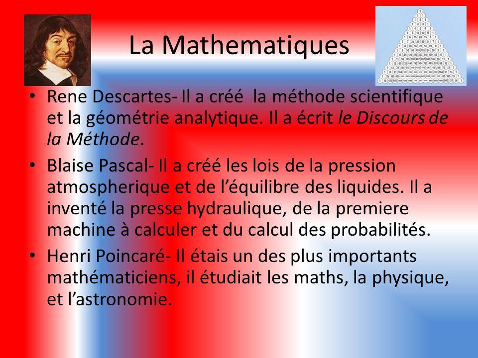 La Mathematiques Rene Descartes- Il a créé la méthode scientifique et la géométrie analytique. Il a écrit le Discours de la Méthode. Blaise Pascal- Il